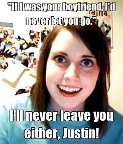 """Poster: """"If I was your boyfriend, I'd never let you go."""" I'll never leave you either, Justin!"""