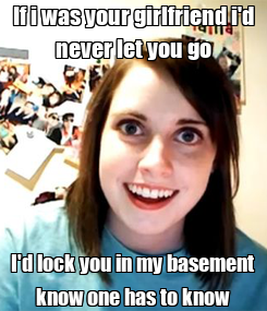 Poster: If i was your girlfriend i'd never let you go I'd lock you in my basement know one has to know