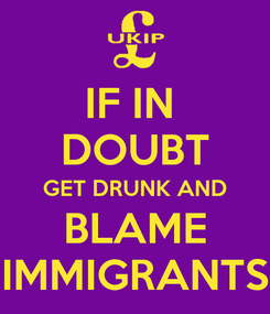 Poster: IF IN  DOUBT GET DRUNK AND BLAME IMMIGRANTS