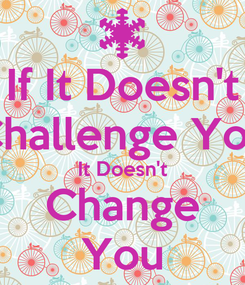 Poster: If It Doesn't Challenge You It Doesn't Change You