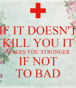 Poster: IF IT DOESN'T KILL YOU IT MAKES YOU STRONGER IF NOT TO BAD