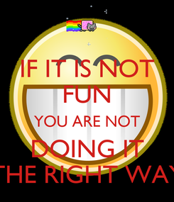 Poster: IF IT IS NOT FUN YOU ARE NOT DOING IT THE RIGHT WAY