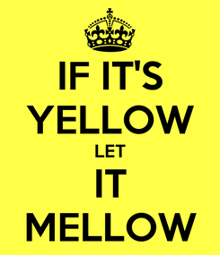 Poster: IF IT'S YELLOW LET IT MELLOW