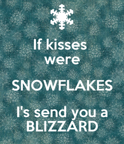 Poster: If kisses  were SNOWFLAKES I's send you a BLIZZARD