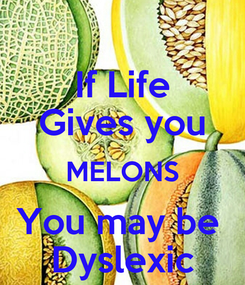 Poster: If Life Gives you MELONS You may be  Dyslexic