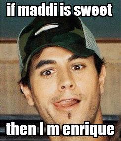 Poster: if maddi is sweet  then I m enrique