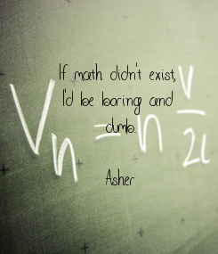 Poster: If math didn't exist,  I'd be boring and  dumb.  Asher