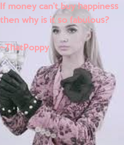 Poster: If money can't buy happiness then why is it so fabulous?  ~ThatPoppy