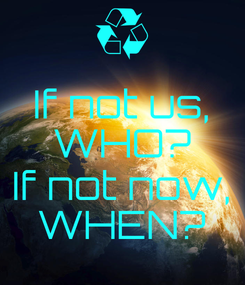 Poster: If not us, WHO?  If not now, WHEN?