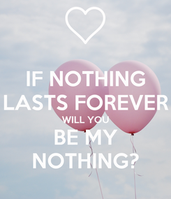 Poster: IF NOTHING LASTS FOREVER WILL YOU BE MY NOTHING?