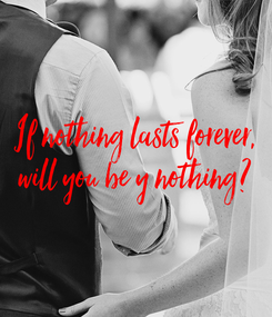 Poster: If nothing lasts forever, will you be y nothing?