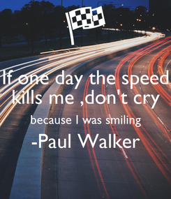 Poster: If one day the speed kills me ,don't cry because I was smiling -Paul Walker