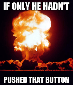 Poster: IF ONLY HE HADN'T PUSHED THAT BUTTON