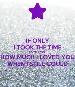 Poster: IF ONLY I TOOK THE TIME TO TELL YOU HOW MUCH I LOVED YOU WHEN I STILL COULD