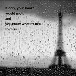 Poster: If only, your heart  would melt and you knew what its like to miss...