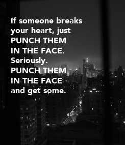 Poster: If someone breaks your heart, just PUNCH THEM IN THE FACE. Seriously. PUNCH THEM IN THE FACE and get some.
