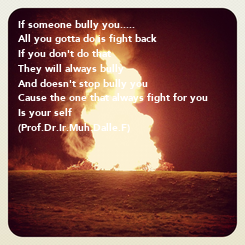 Poster: If someone bully you..... All you gotta do is fight back If you don't do that They will always bully  And doesn't stop bully you Cause the one that always fight for you  Is