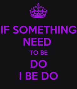 Poster: IF SOMETHING NEED  TO BE DO I BE DO