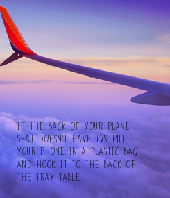 Poster: If the back of your plane  seat doesn't have TVs, put  your phone in a plastic bag  and hook it to the back of  the tray table.