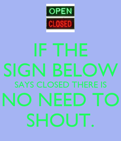 Poster: IF THE SIGN BELOW SAYS CLOSED THERE IS NO NEED TO SHOUT.