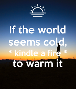 Poster: If the world seems cold, * kindle a fire * to warm it
