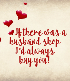 Poster:        If there was a husband shop I'd always buy you!