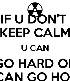 Poster: IF U DON'T  KEEP CALM U CAN GO HARD OR U CAN GO HOME