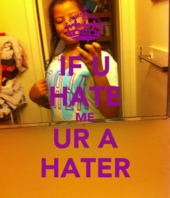 Poster: IF U HATE ME UR A HATER