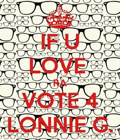 Poster: IF U LOVE  RA VOTE 4 LONNIE G.