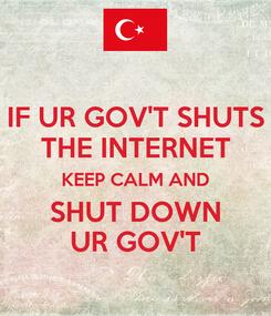 Poster: IF UR GOV'T SHUTS THE INTERNET KEEP CALM AND SHUT DOWN UR GOV'T