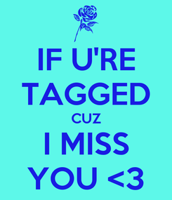 Poster: IF U'RE TAGGED CUZ I MISS YOU <3