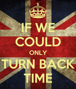 Poster: IF WE COULD ONLY TURN BACK TIME