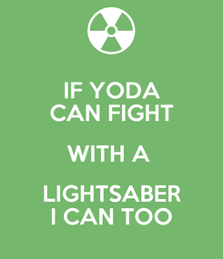 Poster: IF YODA CAN FIGHT WITH A  LIGHTSABER I CAN TOO