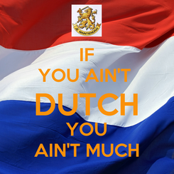 Poster: IF YOU AIN'T  DUTCH YOU AIN'T MUCH