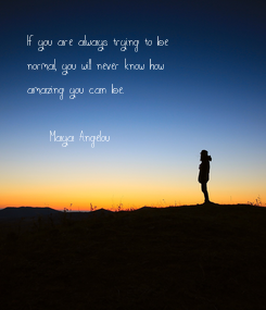 Poster: If you are always trying to be normal, you will never know how amazing you can be.  - Maya Angelou