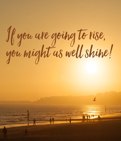 Poster: If you are going to rise,  you might as well shine!