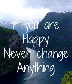 Poster: If you are Happy Never change Anything