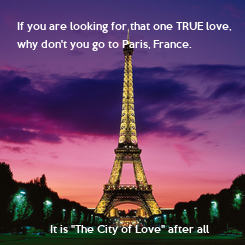 """Poster: If you are looking for that one TRUE love,  why don't you go to Paris, France.                     It is """"The City"""