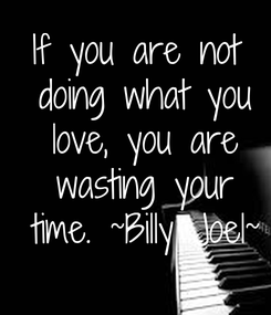Poster: If you are not  doing what you  love, you are  wasting your  time. ~Billy Joel~