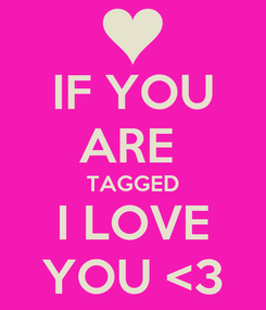 Poster: IF YOU ARE  TAGGED I LOVE YOU <3