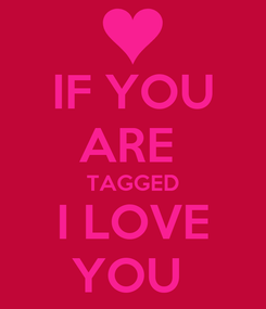 Poster: IF YOU ARE  TAGGED I LOVE YOU