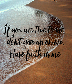 Poster: If you are true to me,  don't give up on me. Have faith in me.