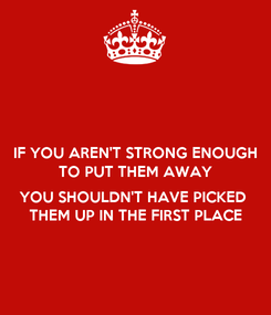 Poster: IF YOU AREN'T STRONG ENOUGH TO PUT THEM AWAY  YOU SHOULDN'T HAVE PICKED  THEM UP IN THE FIRST PLACE