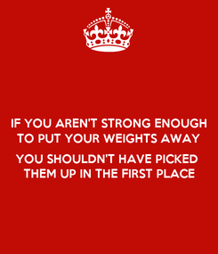Poster: IF YOU AREN'T STRONG ENOUGH TO PUT YOUR WEIGHTS AWAY  YOU SHOULDN'T HAVE PICKED  THEM UP IN THE FIRST PLACE