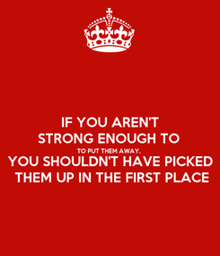 Poster: IF YOU AREN'T STRONG ENOUGH TO  TO PUT THEM AWAY, YOU SHOULDN'T HAVE PICKED THEM UP IN THE FIRST PLACE