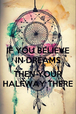 Poster: IF YOU BELIEVE IN DREAMS  THEN YOUR HALFWAY THERE