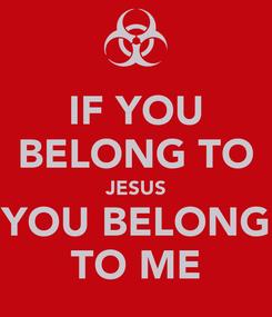 Poster: IF YOU BELONG TO JESUS YOU BELONG TO ME