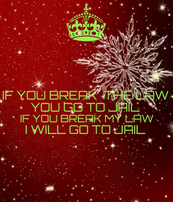 Poster: IF YOU BREAK  THE LAW YOU GO TO JAIL IF YOU BREAK MY LAW I WILL GO TO JAIL