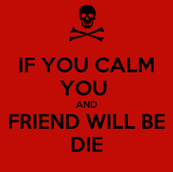 Poster: IF YOU CALM YOU  AND FRIEND WILL BE DIE