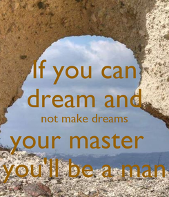 Poster: If you can dream and not make dreams your master   you'll be a man